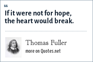 Thomas Fuller: If it were not for hope, the heart would break.