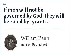William Penn: If men will not be governed by God, they will be ruled by tyrants.