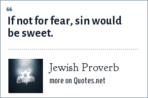 Jewish Proverb: If not for fear, sin would be sweet.