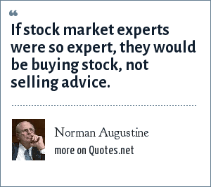 Norman Augustine: If stock market experts were so expert, they would be buying stock, not selling advice.