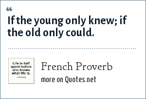 French Proverb If The Young Only Knew If The Old Only Could