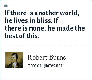 Robert Burns: If there is another world, he lives in bliss. If there is none, he made the best of this.