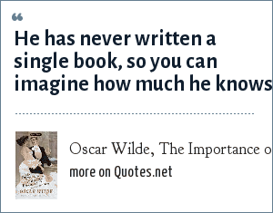 Oscar Wilde, The Importance of Being Earnest: He has never written a single book, so you can imagine how much he knows.