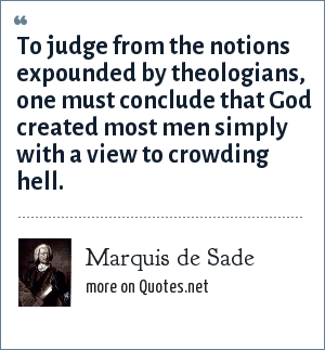 Marquis de Sade: To judge from the notions expounded by theologians, one must conclude that God created most men simply with a view to crowding hell.