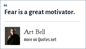 Art Bell: Fear is a great motivator.