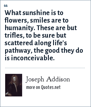 Joseph Addison: What sunshine is to flowers, smiles are to humanity. These are but trifles, to be sure but scattered along life's pathway, the good they do is inconceivable.