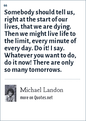 Michael Landon: Somebody should tell us, right at the start of our lives, that we are dying. Then we might live life to the limit, every minute of every day. Do it! I say. Whatever you want to do, do it now! There are only so many tomorrows.