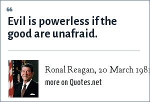 Ronal Reagan, 20 March 1981: Evil is powerless if the good are unafraid.