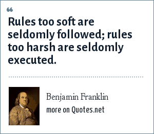 Benjamin Franklin: Rules too soft are seldomly followed; rules too harsh are seldomly executed.