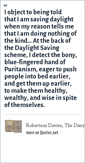 Robertson Davies, The Diary of Samuel Marchbanks, 1947: I object to being told that I am saving daylight when my reason tells me that I am doing nothing of the kind... At the back of the Daylight Saving scheme, I detect the bony, blue-fingered hand of Puritanism, eager to push people into bed earlier, and get them up earlier, to make them healthy, wealthy, and wise in spite of themselves.