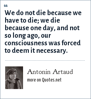 Antonin Artaud: We do not die because we have to die; we die because one day, and not so long ago, our consciousness was forced to deem it necessary.