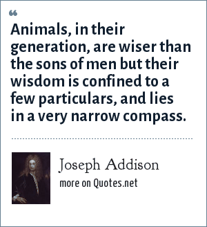 Joseph Addison: Animals, in their generation, are wiser than the sons of men but their wisdom is confined to a few particulars, and lies in a very narrow compass.