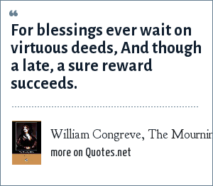 William Congreve, The Mourning Bride: For blessings ever wait on virtuous deeds, And though a late, a sure reward succeeds.