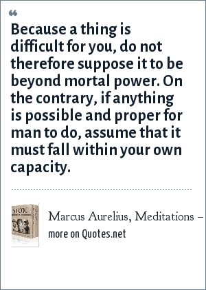 Marcus Aurelius, Meditations – Book Six: Because a thing is difficult for you, do not therefore suppose it to be beyond mortal power. On the contrary, if anything is possible and proper for man to do, assume that it must fall within your own capacity.