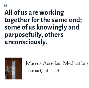 Marcus Aurelius, Meditations – Book Seven: All of us are working together for the same end; some of us knowingly and purposefully, others unconsciously.