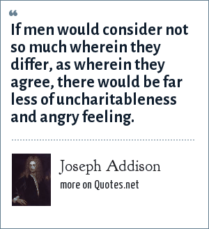 Joseph Addison: If men would consider not so much wherein they differ, as wherein they agree, there would be far less of uncharitableness and angry feeling.