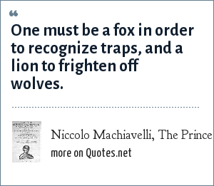 Niccolo Machiavelli, The Prince: One must be a fox in order to recognize traps, and a lion to frighten off wolves.