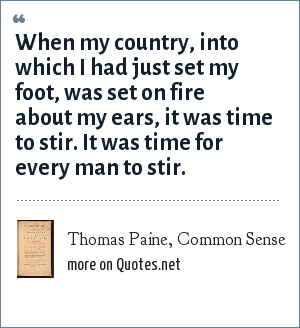 Thomas Paine, Common Sense: When my country, into which I had just set my foot, was set on fire about my ears, it was time to stir. It was time for every man to stir.