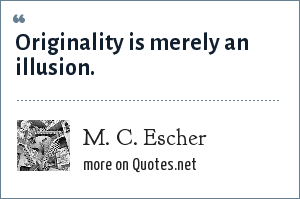 M. C. Escher: Originality is merely an illusion.