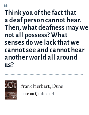 Frank Herbert, Dune: Think you of the fact that a deaf person cannot hear. Then, what deafness may we not all possess? What senses do we lack that we cannot see and cannot hear another world all around us?