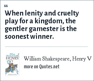 William Shakespeare, Henry V: When lenity and cruelty play for a kingdom, the gentler gamester is the soonest winner.