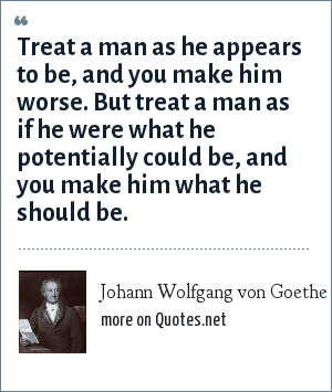 Johann Wolfgang von Goethe: Treat a man as he appears to be, and you make him worse. But treat a man as if he were what he potentially could be, and you make him what he should be.