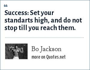Bo Jackson: Success: Set your standarts high, and do not stop till you reach them.