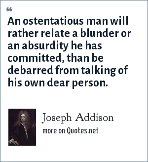 Joseph Addison: An ostentatious man will rather relate a blunder or an absurdity he has committed, than be debarred from talking of his own dear person.