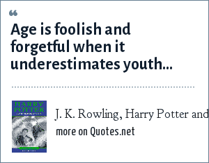 J. K. Rowling, Harry Potter and the Half-Blood Prince: Age is foolish and forgetful when it underestimates youth...