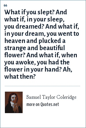 Samuel Taylor Coleridge: What if you slept? And what if, in your sleep, you dreamed? And what if, in your dream, you went to heaven and plucked a strange and beautiful flower? And what if, when you awoke, you had the flower in your hand? Ah, what then?