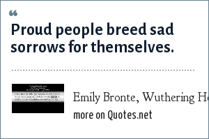 Emily Bronte, Wuthering Heights Chapter 7: Proud people breed sad sorrows for themselves.