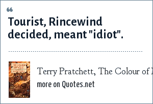 Terry Pratchett, The Colour of Magic: Tourist, Rincewind decided, meant