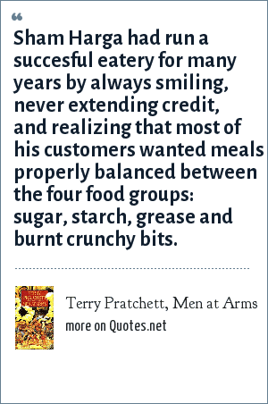 Terry Pratchett, Men at Arms: Sham Harga had run a succesful eatery for many years by always smiling, never extending credit, and realizing that most of his customers wanted meals properly balanced between the four food groups: sugar, starch, grease and burnt crunchy bits.