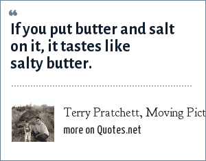 Terry Pratchett, Moving Pictures (regarding popcorn): If you put butter and salt on it, it tastes like salty butter.