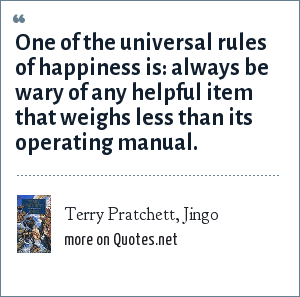 Terry Pratchett, Jingo: One of the universal rules of happiness is: always be wary of any helpful item that weighs less than its operating manual.