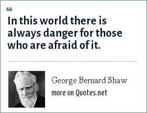 George Bernard Shaw: In this world there is always danger for those who are afraid of it.