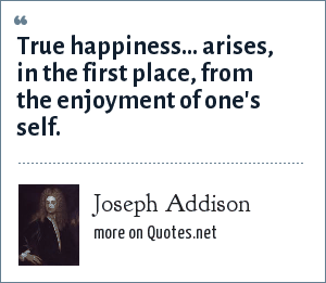 Joseph Addison: True happiness... arises, in the first place, from the enjoyment of one's self.