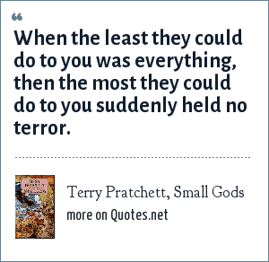 Terry Pratchett, Small Gods: When the least they could do to you was everything, then the most they could do to you suddenly held no terror.