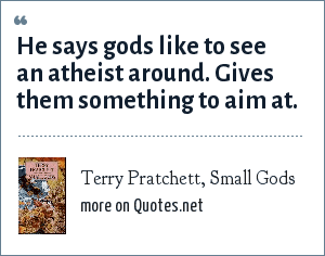 Terry Pratchett, Small Gods: He says gods like to see an atheist around. Gives them something to aim at.