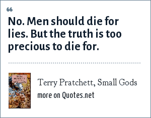 Terry Pratchett, Small Gods: No. Men should die for lies. But the truth is too precious to die for.