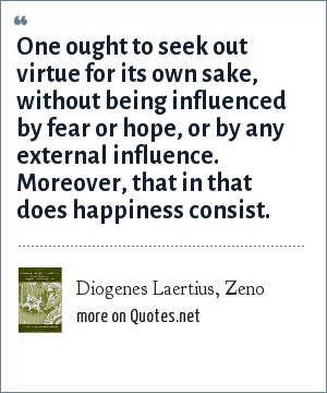 Diogenes Laertius, Zeno: One ought to seek out virtue for its own sake, without being influenced by fear or hope, or by any external influence. Moreover, that in that does happiness consist.
