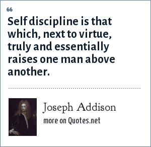 Joseph Addison: Self discipline is that which, next to virtue, truly and essentially raises one man above another.
