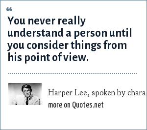 Harper Lee, spoken by character Atticus Finch, To Kill A Mockingbird: You never really understand a person until you consider things from his point of view.