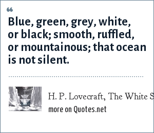 H. P. Lovecraft, The White Ship: Blue, green, grey, white, or black; smooth, ruffled, or mountainous; that ocean is not silent.