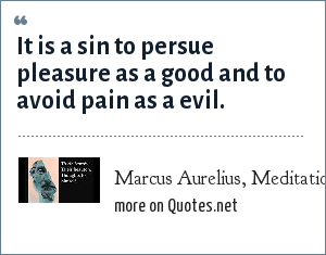 Marcus Aurelius, Meditations, Book nine: It is a sin to persue pleasure as a good and to avoid pain as a evil.