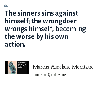 Marcus Aurelius, Meditations, Book nine: The sinners sins against himself; the wrongdoer wrongs himself, becoming the worse by his own action.