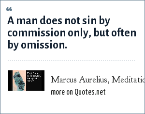 Marcus Aurelius, Meditations, Book nine: A man does not sin by commission only, but often by omission.