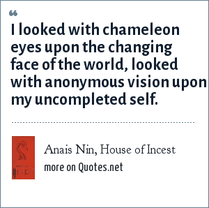 Anais Nin, House of Incest: I looked with chameleon eyes upon the changing face of the world, looked with anonymous vision upon my uncompleted self.