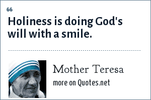 Mother Teresa: Holiness is doing God's will with a smile.