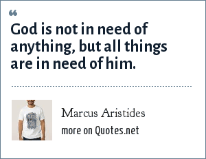 Marcus Aristides: God is not in need of anything, but all things are in need of him.